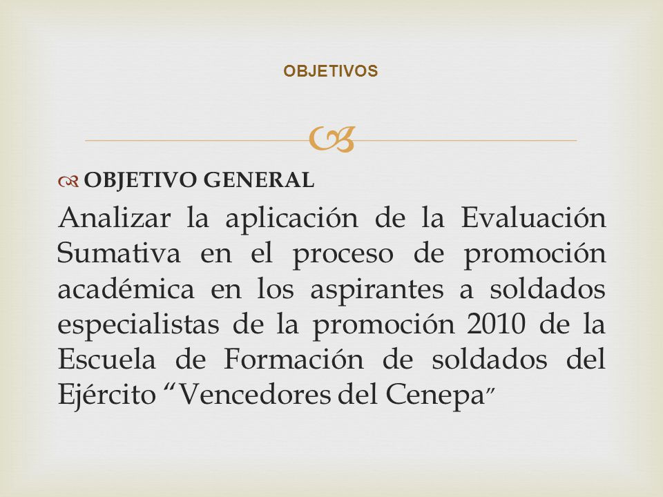 OBJETIVO GENERAL Analizar la aplicación de la Evaluación Sumativa en el proceso de promoción académica en los aspirantes a soldados especialistas de l