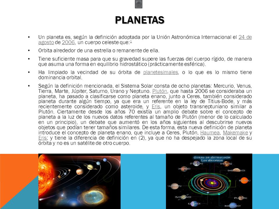 PLANETAS Un planeta es, según la definición adoptada por la Unión Astronómica Internacional el 24 de agosto de 2006, un cuerpo celeste que: 124 de ago