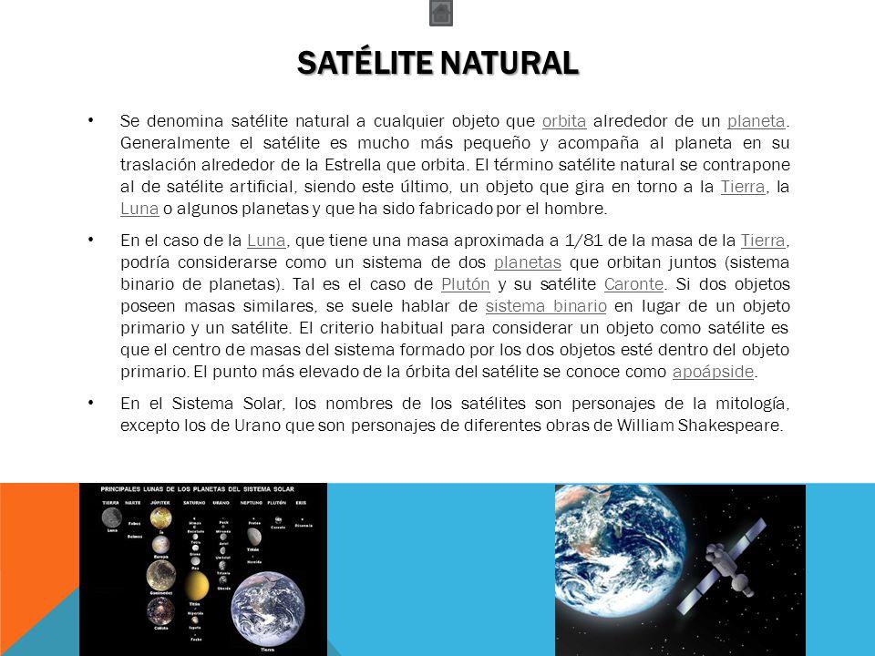 SATÉLITE NATURAL Se denomina satélite natural a cualquier objeto que orbita alrededor de un planeta. Generalmente el satélite es mucho más pequeño y a
