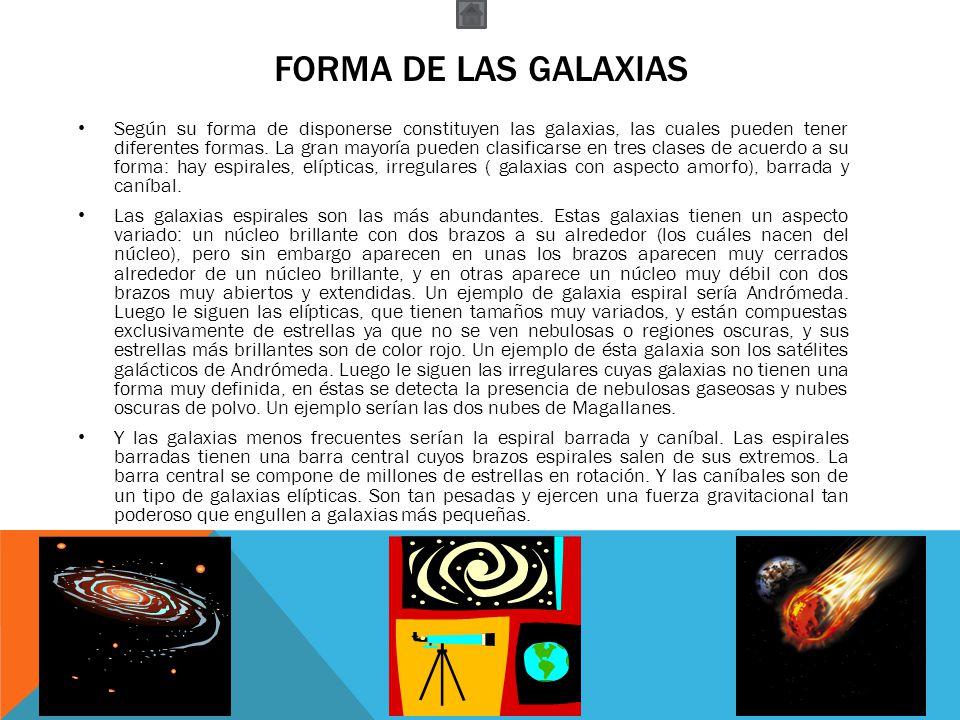 FORMA DE LAS GALAXIAS Según su forma de disponerse constituyen las galaxias, las cuales pueden tener diferentes formas. La gran mayoría pueden clasifi