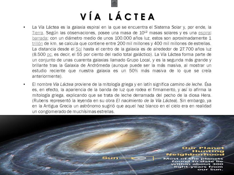 V Í A L Á C T E A La Vía Láctea es la galaxia espiral en la que se encuentra el Sistema Solar y, por ende, la Tierra. Según las observaciones, posee u