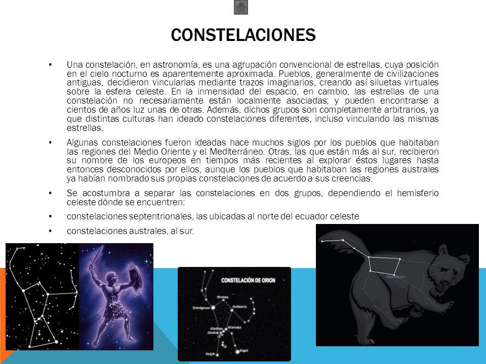 CONSTELACIONES Una constelación, en astronomía, es una agrupación convencional de estrellas, cuya posición en el cielo nocturno es aparentemente aprox