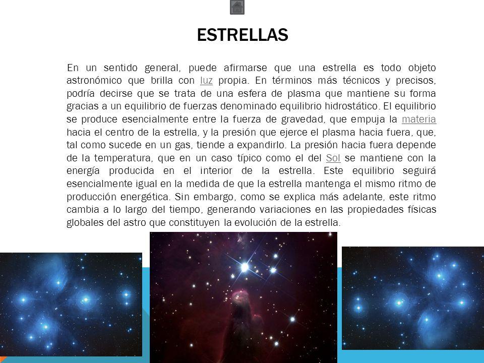 ESTRELLAS En un sentido general, puede afirmarse que una estrella es todo objeto astronómico que brilla con luz propia. En términos más técnicos y pre