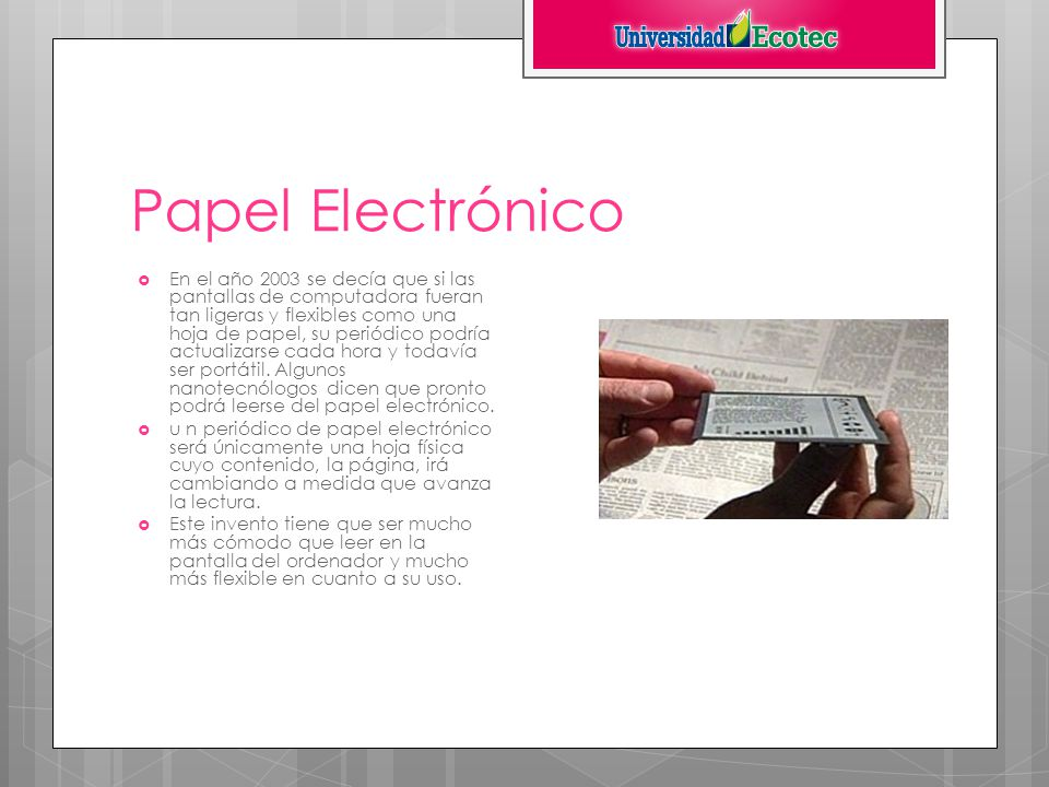 Papel Electrónico En el año 2003 se decía que si las pantallas de computadora fueran tan ligeras y flexibles como una hoja de papel, su periódico podría actualizarse cada hora y todavía ser portátil.