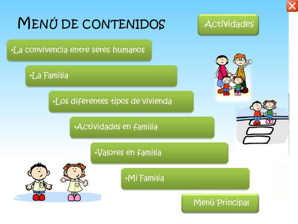 La convivencia entre seres humanos La Familia Los diferentes tipos de vivienda Actividades en familia Valores en familia Mi Familia M ENÚ DE CONTENIDOS Menú Principal Actividades