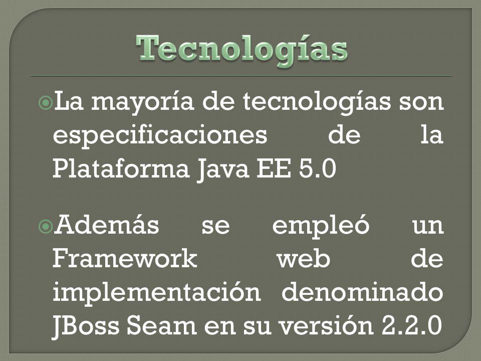 La mayoría de tecnologías son especificaciones de la Plataforma Java EE 5.0 Además se empleó un Framework web de implementación denominado JBoss Seam en su versión 2.2.0