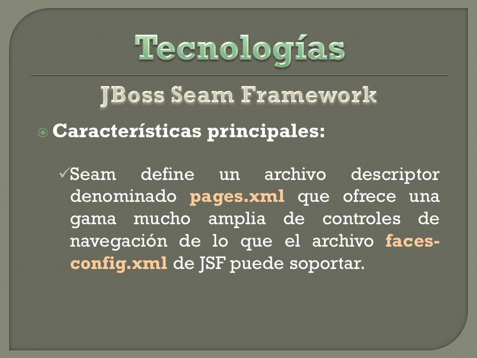 Características principales: Seam define un archivo descriptor denominado pages.xml que ofrece una gama mucho amplia de controles de navegación de lo que el archivo faces- config.xml de JSF puede soportar.