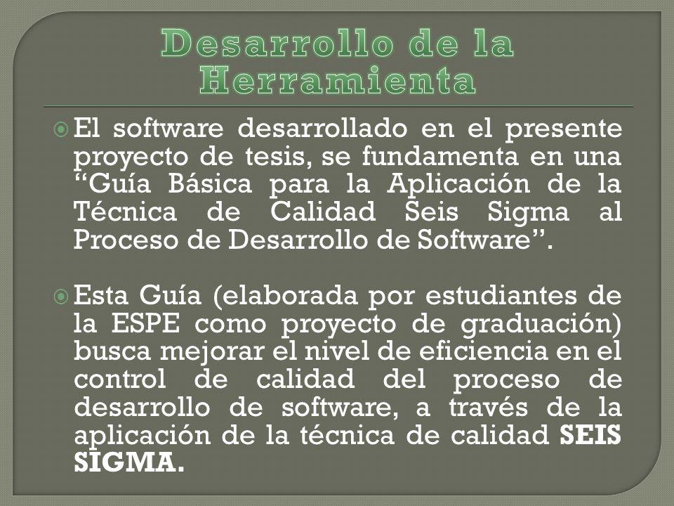 El software desarrollado en el presente proyecto de tesis, se fundamenta en una Guía Básica para la Aplicación de la Técnica de Calidad Seis Sigma al Proceso de Desarrollo de Software.
