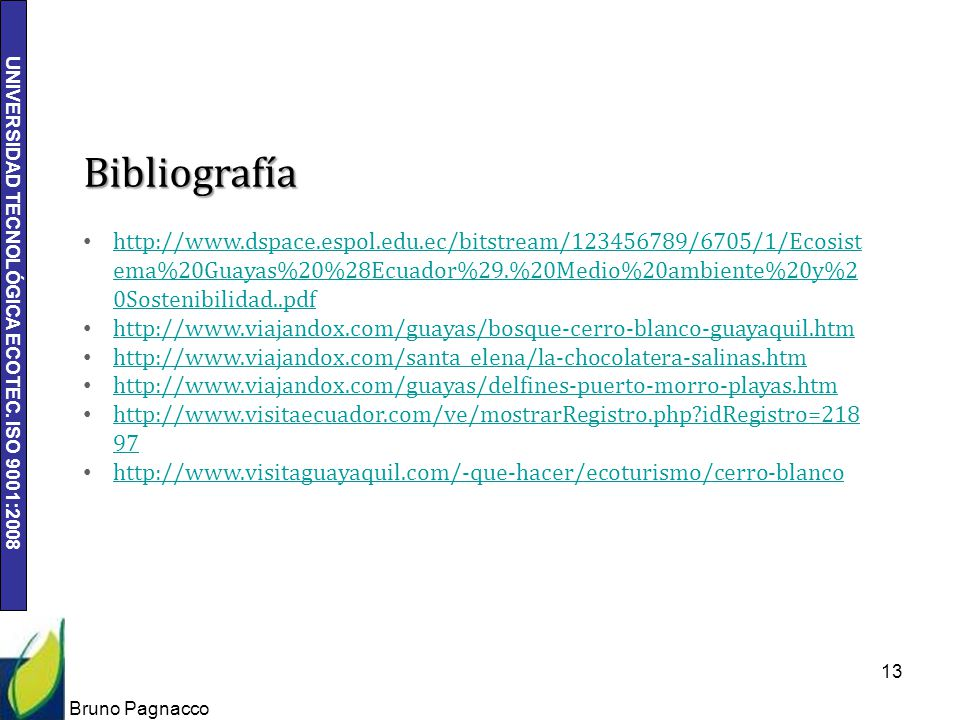 UNIVERSIDAD TECNOLÓGICA ECOTEC. ISO 9001:2008 Bruno Pagnacco 13 Bibliografía http://www.dspace.espol.edu.ec/bitstream/123456789/6705/1/Ecosist ema%20G