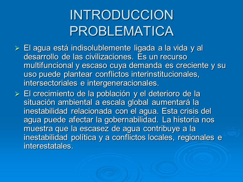 INTRODUCCION PROBLEMATICA El agua está indisolublemente ligada a la vida y al desarrollo de las civilizaciones. Es un recurso multifuncional y escaso