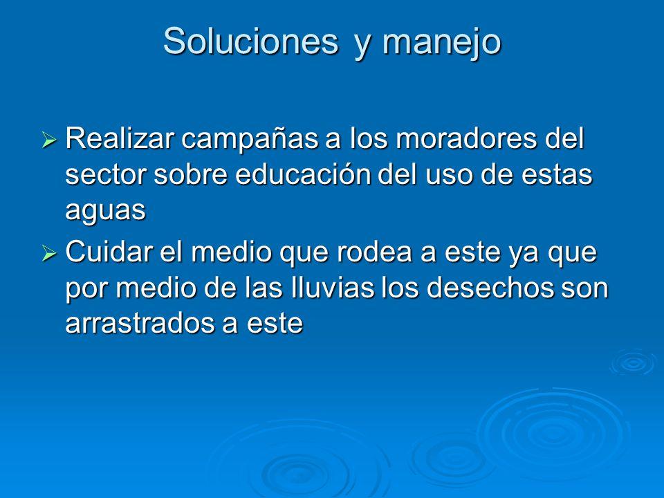 Soluciones y manejo Realizar campañas a los moradores del sector sobre educación del uso de estas aguas Realizar campañas a los moradores del sector s