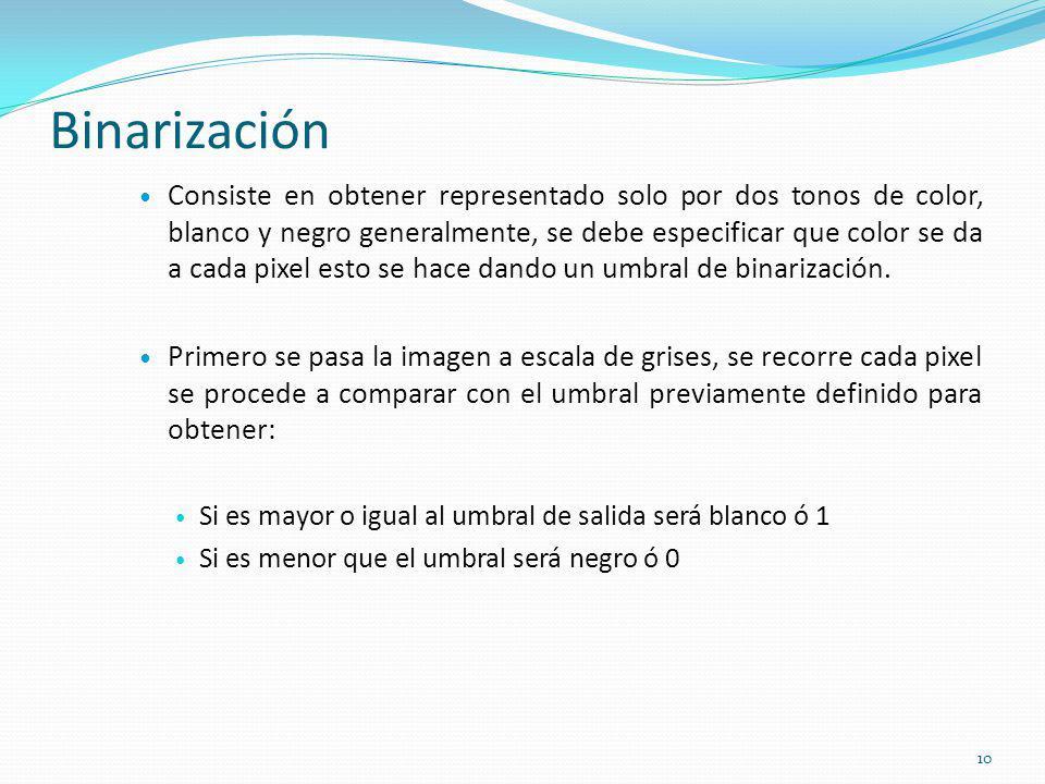 Binarización Consiste en obtener representado solo por dos tonos de color, blanco y negro generalmente, se debe especificar que color se da a cada pix