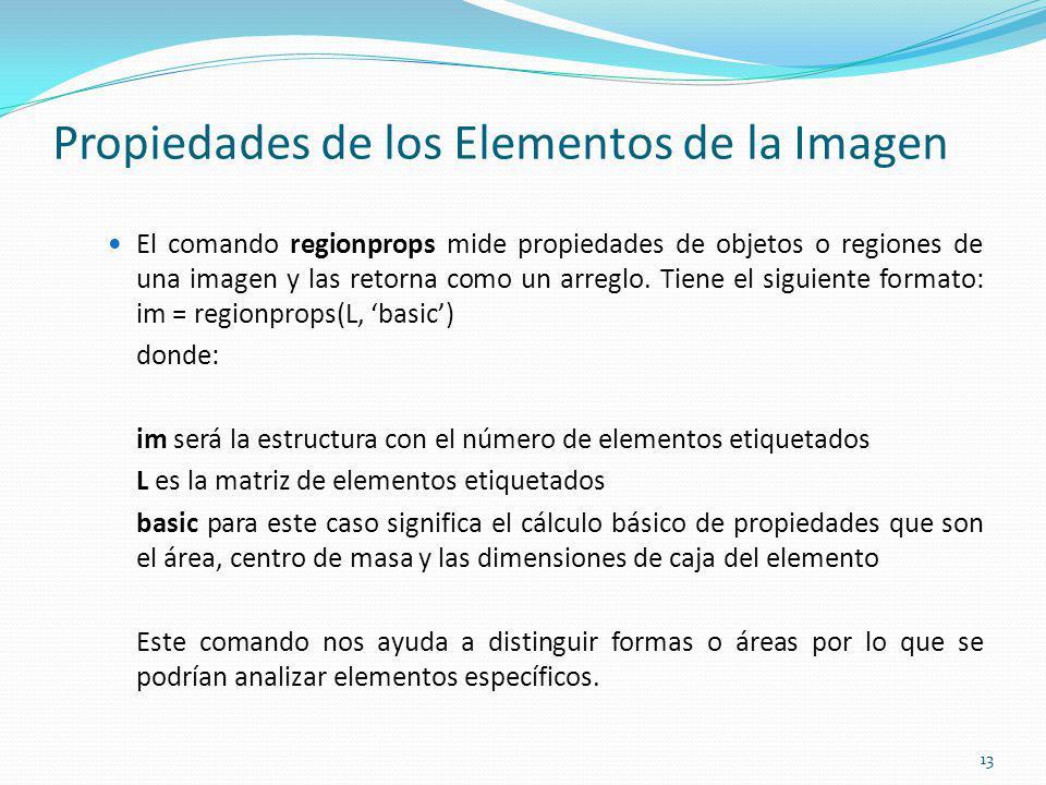 Propiedades de los Elementos de la Imagen El comando regionprops mide propiedades de objetos o regiones de una imagen y las retorna como un arreglo. T