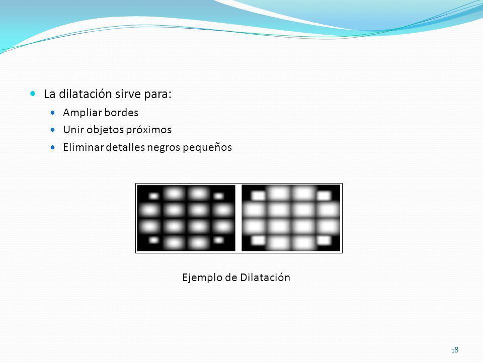 La dilatación sirve para: Ampliar bordes Unir objetos próximos Eliminar detalles negros pequeños Ejemplo de Dilatación 18