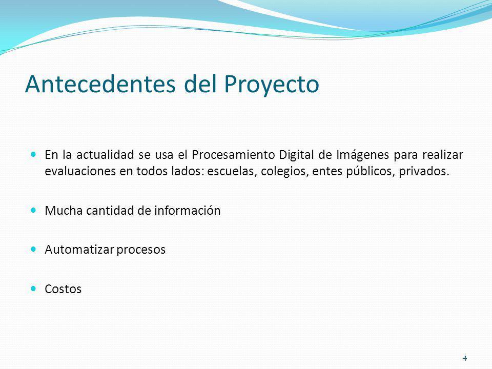 Antecedentes del Proyecto En la actualidad se usa el Procesamiento Digital de Imágenes para realizar evaluaciones en todos lados: escuelas, colegios,