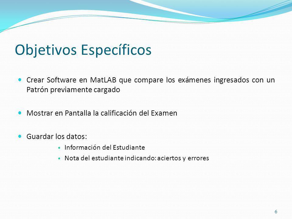 Objetivos Específicos Crear Software en MatLAB que compare los exámenes ingresados con un Patrón previamente cargado Mostrar en Pantalla la calificaci