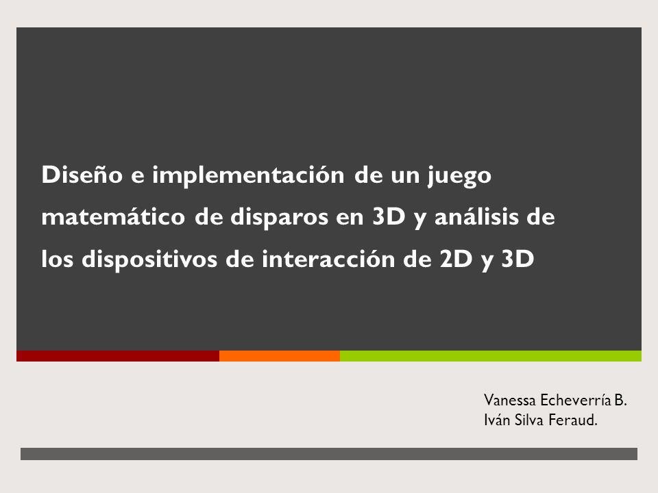 Diseño e implementación de un juego matemático de disparos en 3D y análisis de los dispositivos de interacción de 2D y 3D Vanessa Echeverría B. Iván S