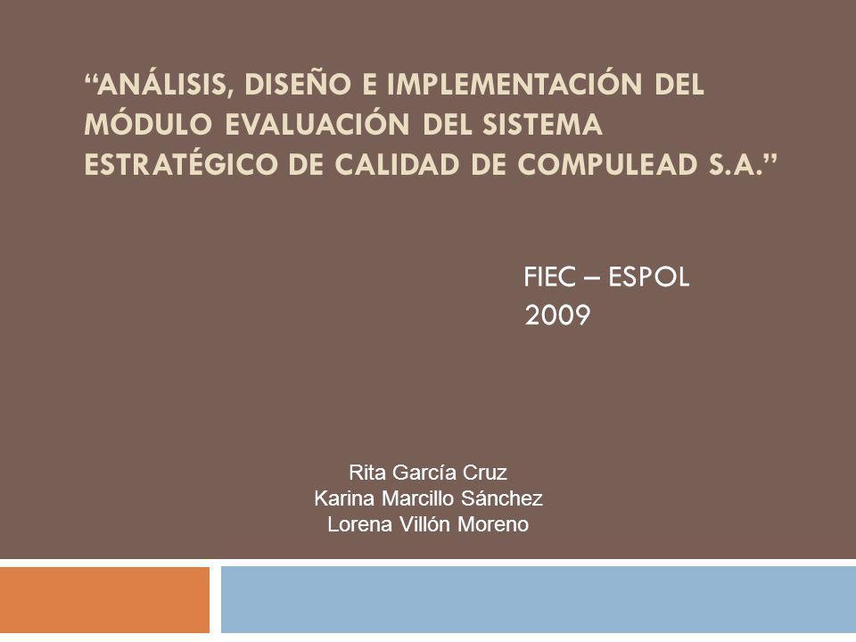 ANÁLISIS, DISEÑO E IMPLEMENTACIÓN DEL MÓDULO EVALUACIÓN DEL SISTEMA ESTRATÉGICO DE CALIDAD DE COMPULEAD S.A. FIEC – ESPOL 2009 Rita García Cruz Karina
