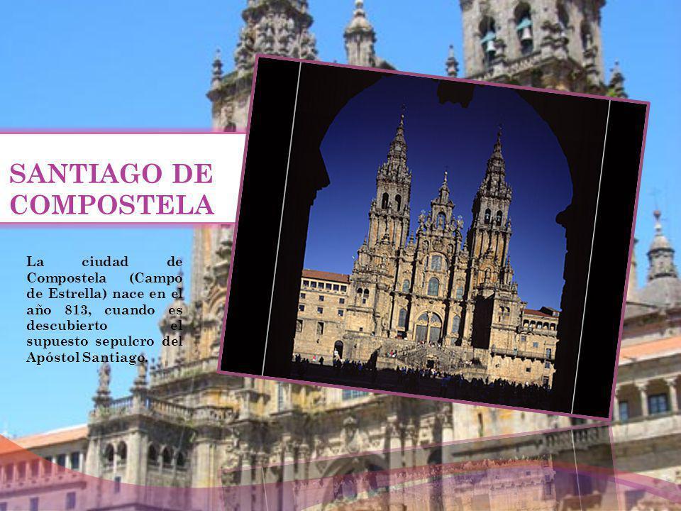 SANTIAGO DE COMPOSTELA La ciudad de Compostela (Campo de Estrella) nace en el año 813, cuando es descubierto el supuesto sepulcro del Apóstol Santiago