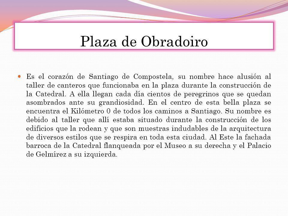 Plaza de Obradoiro Es el corazón de Santiago de Compostela, su nombre hace alusión al taller de canteros que funcionaba en la plaza durante la constru