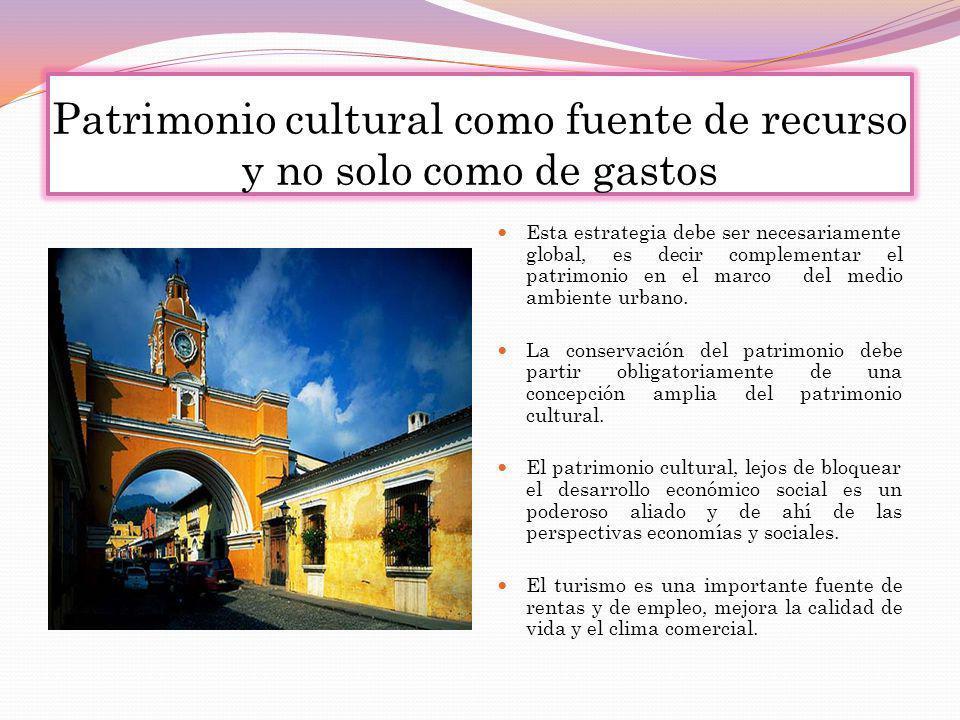 Patrimonio cultural como fuente de recurso y no solo como de gastos Esta estrategia debe ser necesariamente global, es decir complementar el patrimoni
