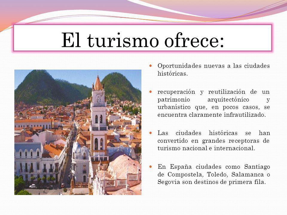 El turismo ofrece: Oportunidades nuevas a las ciudades históricas. recuperación y reutilización de un patrimonio arquitectónico y urbanístico que, en