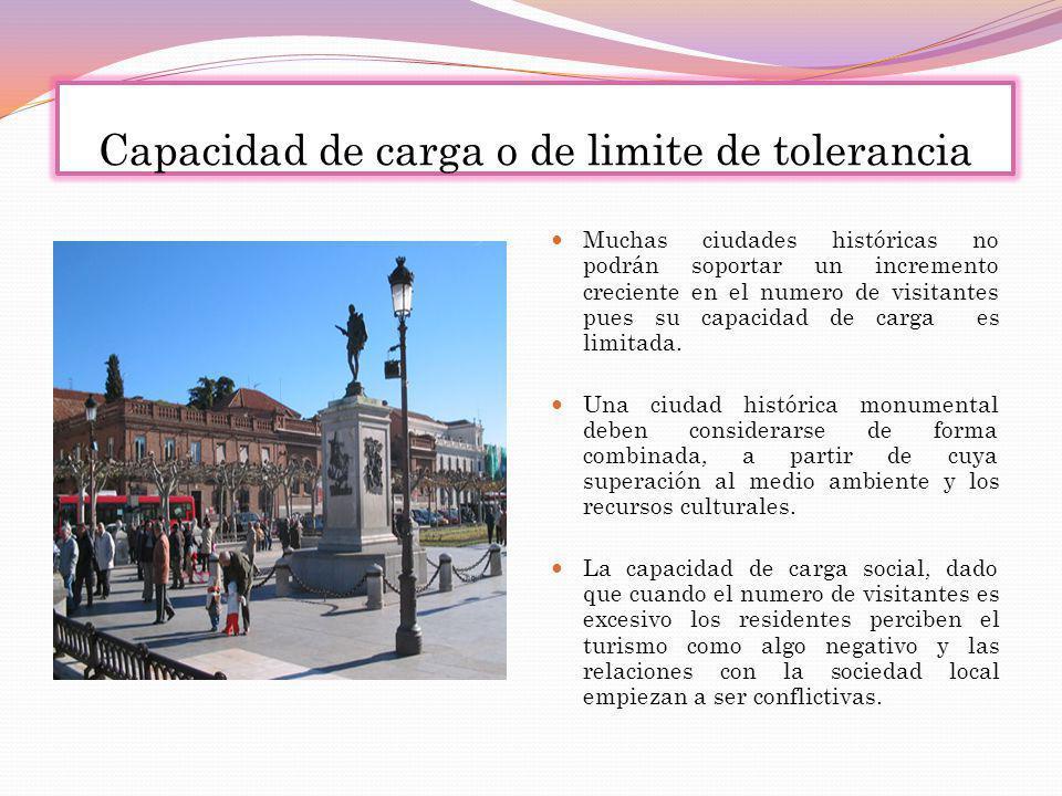 Capacidad de carga o de limite de tolerancia Muchas ciudades históricas no podrán soportar un incremento creciente en el numero de visitantes pues su