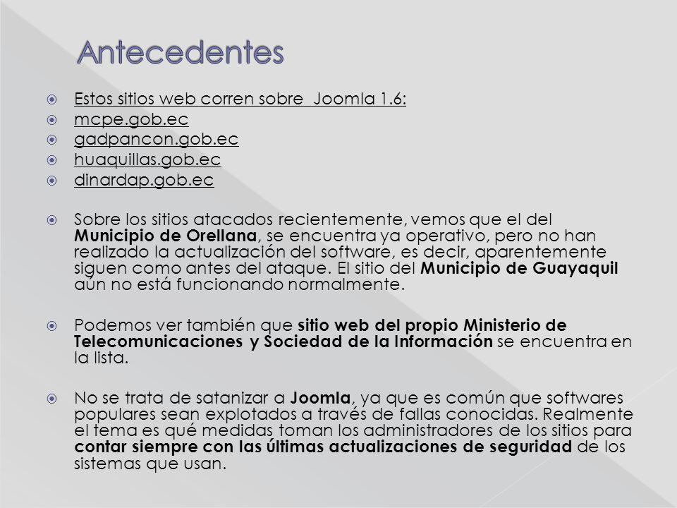 Estos sitios web corren sobre Joomla 1.6: mcpe.gob.ec gadpancon.gob.ec huaquillas.gob.ec dinardap.gob.ec Sobre los sitios atacados recientemente, vemos que el del Municipio de Orellana, se encuentra ya operativo, pero no han realizado la actualización del software, es decir, aparentemente siguen como antes del ataque.