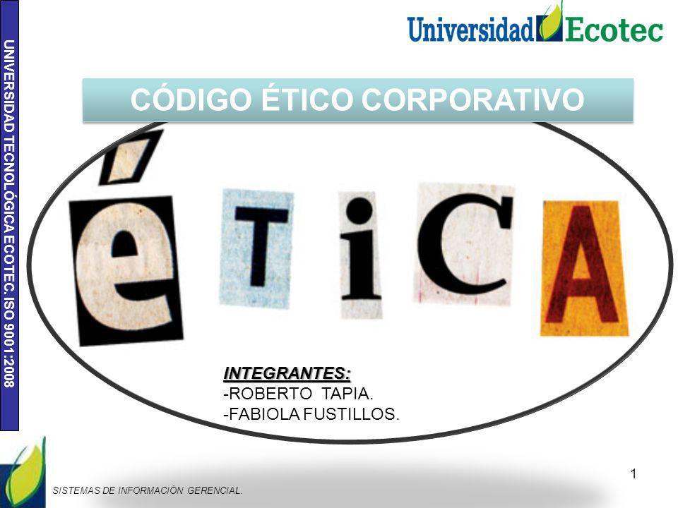 UNIVERSIDAD TECNOLÓGICA ECOTEC. ISO 9001:2008 1 SISTEMAS DE INFORMACIÓN GERENCIAL. CÓDIGO ÉTICO CORPORATIVO INTEGRANTES: -ROBERTO TAPIA. -FABIOLA FUST
