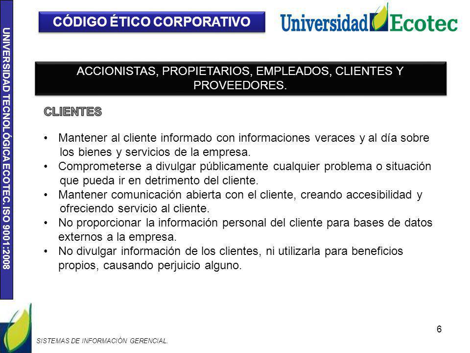 UNIVERSIDAD TECNOLÓGICA ECOTEC. ISO 9001:2008 6 CÓDIGO ÉTICO CORPORATIVO ACCIONISTAS, PROPIETARIOS, EMPLEADOS, CLIENTES Y PROVEEDORES. Mantener al cli