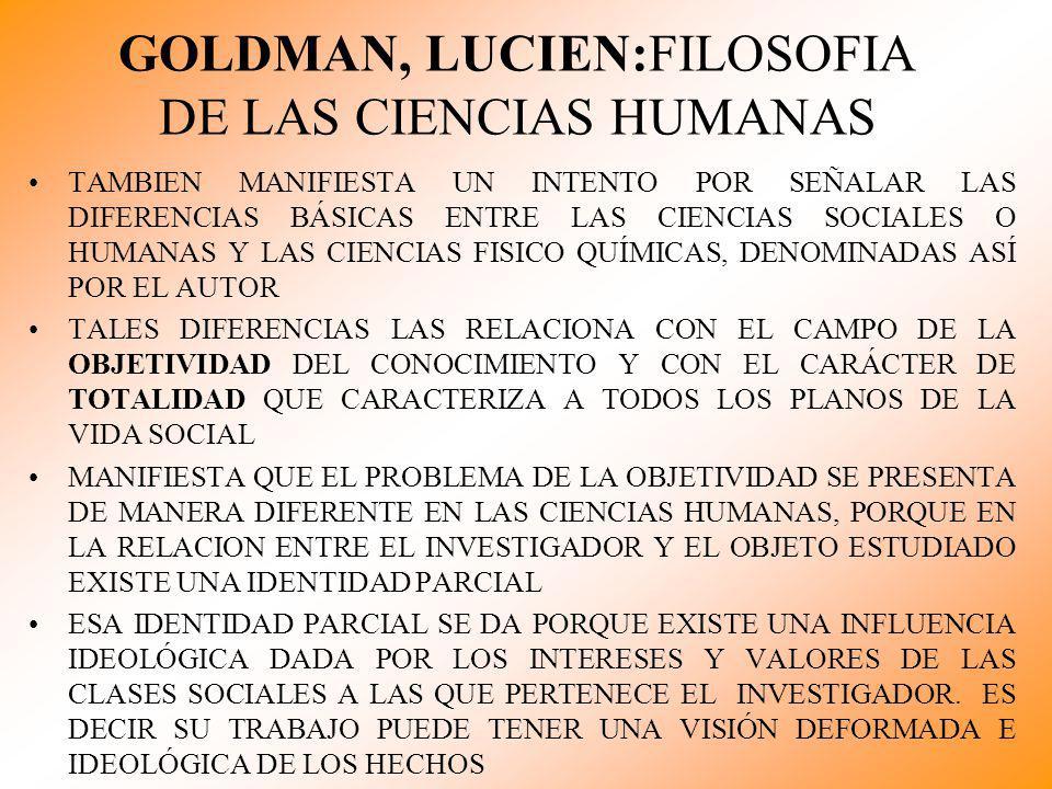 GOLDMAN, LUCIEN:FILOSOFIA DE LAS CIENCIAS HUMANAS TAMBIEN MANIFIESTA UN INTENTO POR SEÑALAR LAS DIFERENCIAS BÁSICAS ENTRE LAS CIENCIAS SOCIALES O HUMA
