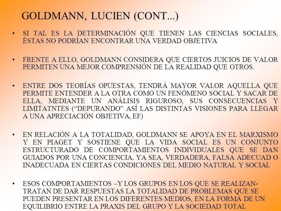GOLDMANN, LUCIEN (CONT...) SI TAL ES LA DETERMINACIÓN QUE TIENEN LAS CIENCIAS SOCIALES, ÉSTAS NO PODRÍAN ENCONTRAR UNA VERDAD OBJETIVA FRENTE A ELLO, GOLDMANN CONSIDERA QUE CIERTOS JUICIOS DE VALOR PERMITEN UNA MEJOR COMPRENSIÓN DE LA REALIDAD QUE OTROS.