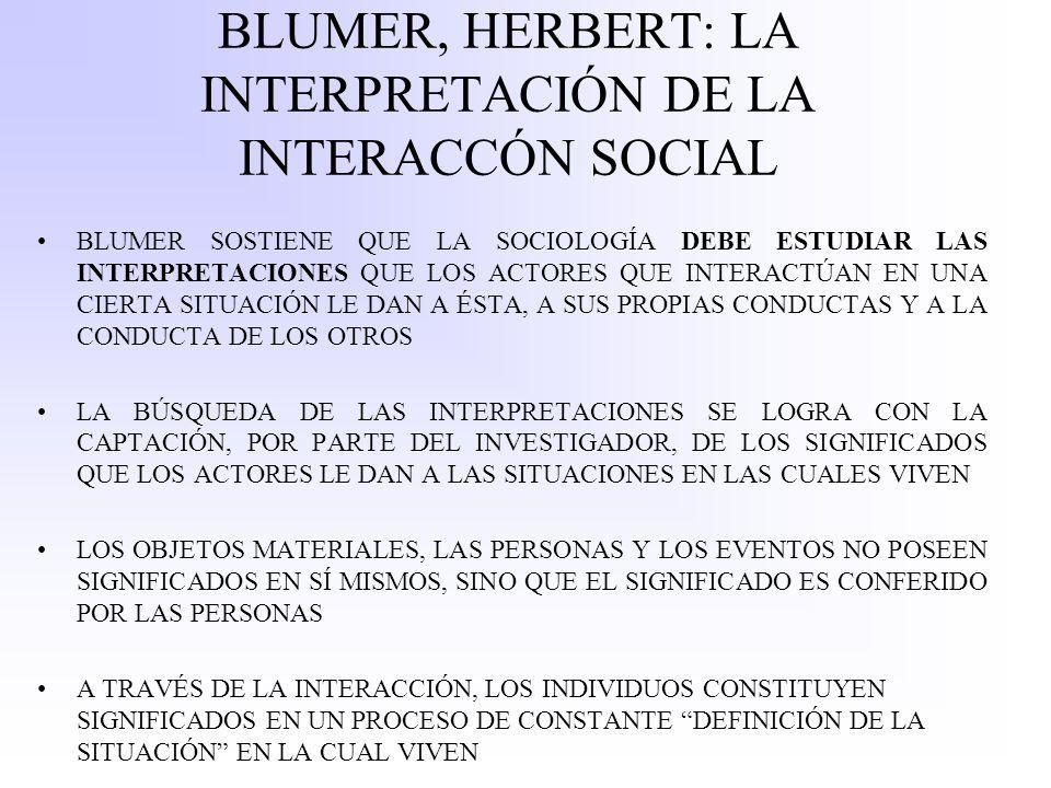 BLUMER, HERBERT: LA INTERPRETACIÓN DE LA INTERACCÓN SOCIAL BLUMER SOSTIENE QUE LA SOCIOLOGÍA DEBE ESTUDIAR LAS INTERPRETACIONES QUE LOS ACTORES QUE INTERACTÚAN EN UNA CIERTA SITUACIÓN LE DAN A ÉSTA, A SUS PROPIAS CONDUCTAS Y A LA CONDUCTA DE LOS OTROS LA BÚSQUEDA DE LAS INTERPRETACIONES SE LOGRA CON LA CAPTACIÓN, POR PARTE DEL INVESTIGADOR, DE LOS SIGNIFICADOS QUE LOS ACTORES LE DAN A LAS SITUACIONES EN LAS CUALES VIVEN LOS OBJETOS MATERIALES, LAS PERSONAS Y LOS EVENTOS NO POSEEN SIGNIFICADOS EN SÍ MISMOS, SINO QUE EL SIGNIFICADO ES CONFERIDO POR LAS PERSONAS A TRAVÉS DE LA INTERACCIÓN, LOS INDIVIDUOS CONSTITUYEN SIGNIFICADOS EN UN PROCESO DE CONSTANTE DEFINICIÓN DE LA SITUACIÓN EN LA CUAL VIVEN