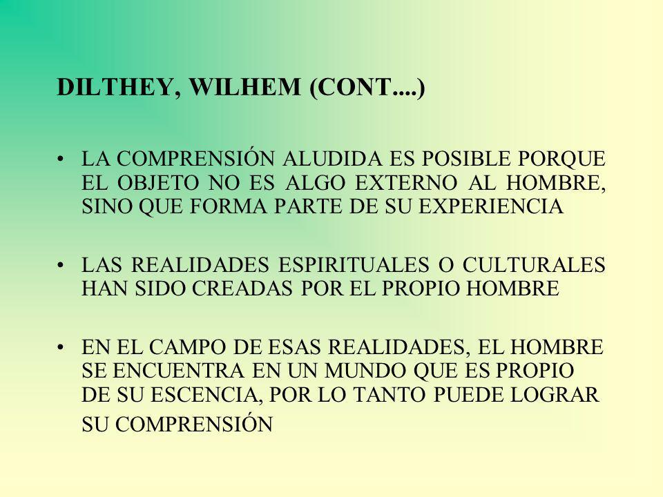 DILTHEY, WILHEM (CONT....) LA COMPRENSIÓN ALUDIDA ES POSIBLE PORQUE EL OBJETO NO ES ALGO EXTERNO AL HOMBRE, SINO QUE FORMA PARTE DE SU EXPERIENCIA LAS
