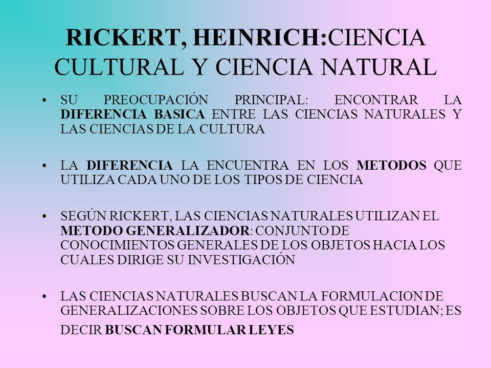 RICKERT, HEINRICH:CIENCIA CULTURAL Y CIENCIA NATURAL SU PREOCUPACIÓN PRINCIPAL: ENCONTRAR LA DIFERENCIA BASICA ENTRE LAS CIENCIAS NATURALES Y LAS CIENCIAS DE LA CULTURA LA DIFERENCIA LA ENCUENTRA EN LOS METODOS QUE UTILIZA CADA UNO DE LOS TIPOS DE CIENCIA SEGÚN RICKERT, LAS CIENCIAS NATURALES UTILIZAN EL METODO GENERALIZADOR: CONJUNTO DE CONOCIMIENTOS GENERALES DE LOS OBJETOS HACIA LOS CUALES DIRIGE SU INVESTIGACIÓN LAS CIENCIAS NATURALES BUSCAN LA FORMULACION DE GENERALIZACIONES SOBRE LOS OBJETOS QUE ESTUDIAN; ES DECIR BUSCAN FORMULAR LEYES