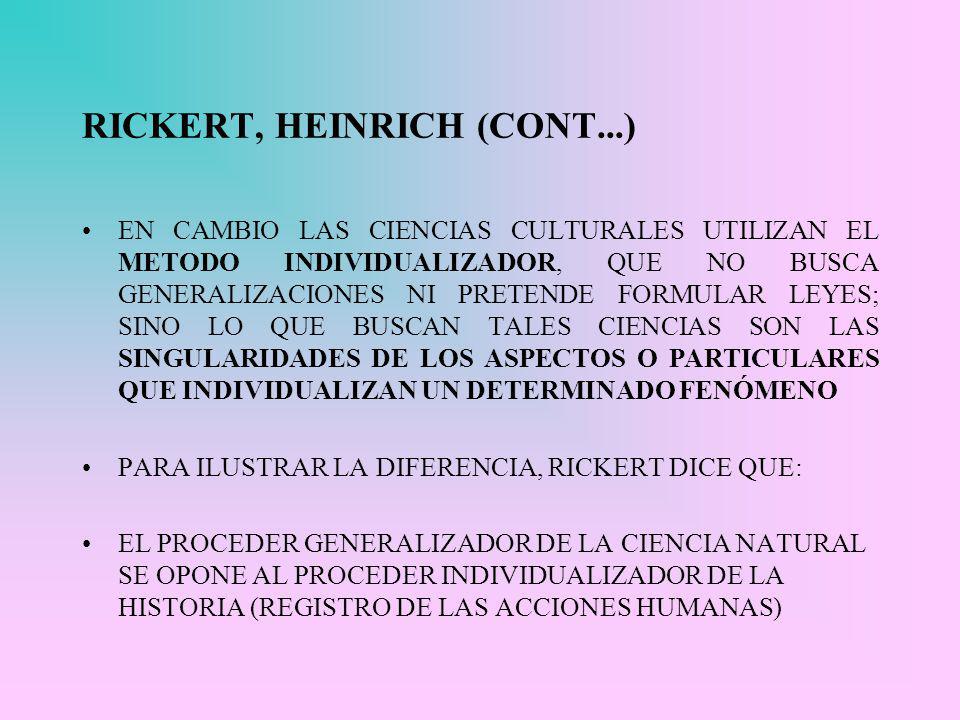 RICKERT, HEINRICH (CONT...) EN CAMBIO LAS CIENCIAS CULTURALES UTILIZAN EL METODO INDIVIDUALIZADOR, QUE NO BUSCA GENERALIZACIONES NI PRETENDE FORMULAR LEYES; SINO LO QUE BUSCAN TALES CIENCIAS SON LAS SINGULARIDADES DE LOS ASPECTOS O PARTICULARES QUE INDIVIDUALIZAN UN DETERMINADO FENÓMENO PARA ILUSTRAR LA DIFERENCIA, RICKERT DICE QUE: EL PROCEDER GENERALIZADOR DE LA CIENCIA NATURAL SE OPONE AL PROCEDER INDIVIDUALIZADOR DE LA HISTORIA (REGISTRO DE LAS ACCIONES HUMANAS)