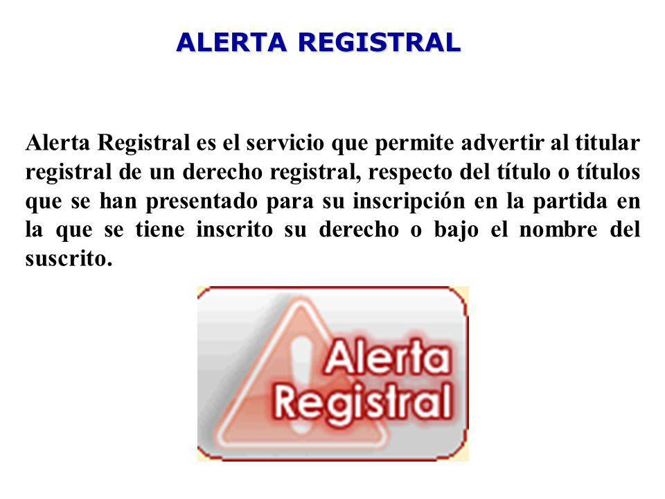 ALERTA REGISTRAL Alerta Registral es el servicio que permite advertir al titular registral de un derecho registral, respecto del título o títulos que se han presentado para su inscripción en la partida en la que se tiene inscrito su derecho o bajo el nombre del suscrito.