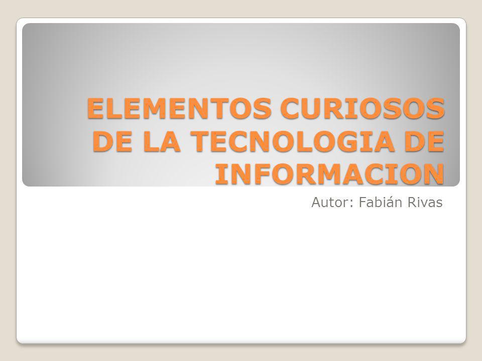 ELEMENTOS CURIOSOS DE LA TECNOLOGIA DE INFORMACION Autor: Fabián Rivas