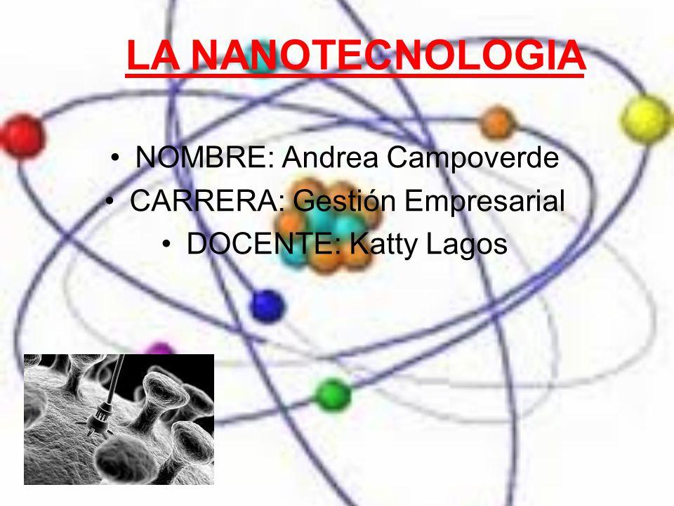 LA NANOTECNOLOGIA NOMBRE: Andrea Campoverde CARRERA: Gestión Empresarial DOCENTE: Katty Lagos