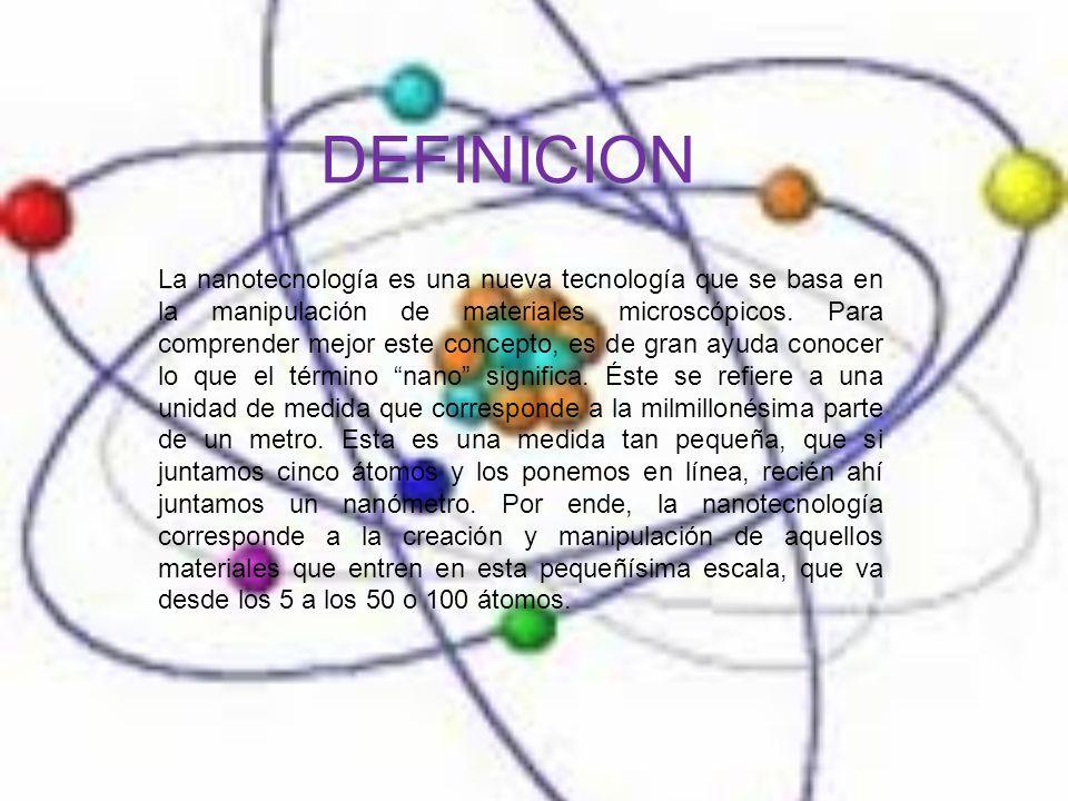DEFINICION La nanotecnología es una nueva tecnología que se basa en la manipulación de materiales microscópicos.