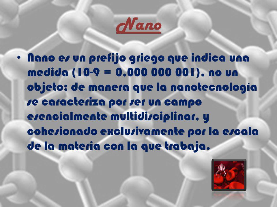 Nano Nano es un prefijo griego que indica una medida (10-9 = 0,000 000 001), no un objeto; de manera que la nanotecnología se caracteriza por ser un campo esencialmente multidisciplinar, y cohesionado exclusivamente por la escala de la materia con la que trabaja.