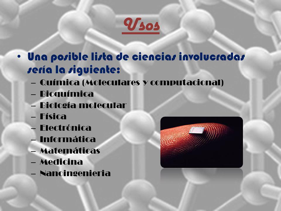 Usos Una posible lista de ciencias involucradas sería la siguiente: – Química (Moleculares y computacional) – Bioquímica – Biología molecular – Física – Electrónica – Informática – Matemáticas – Medicina – Nanoingenieria