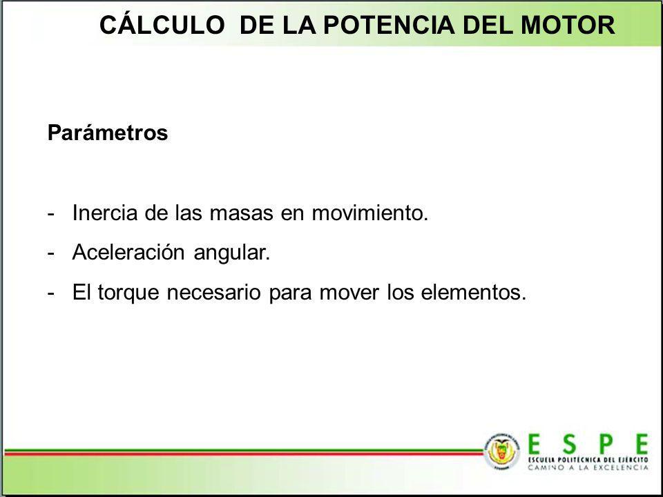 CÁLCULO DE LA POTENCIA DEL MOTOR Parámetros -Inercia de las masas en movimiento. -Aceleración angular. -El torque necesario para mover los elementos.
