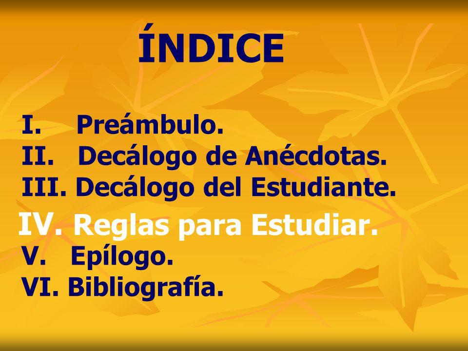 I. Preámbulo. II. Decálogo de Anécdotas. III. Decálogo del Estudiante. V. Epílogo. VI. Bibliografía. ÍNDICE IV. Reglas para Estudiar.