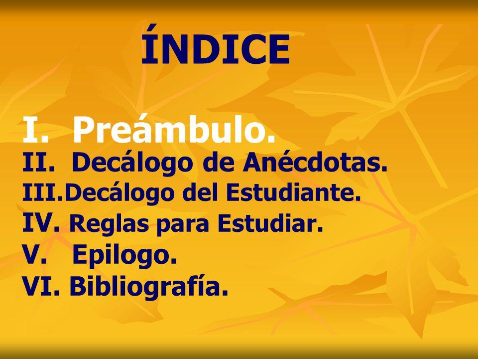 II. Decálogo de Anécdotas. III.Decálogo del Estudiante. IV. Reglas para Estudiar. V. Epilogo. VI. Bibliografía. ÍNDICE I. Preámbulo.