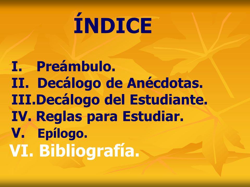 I. Preámbulo. II. Decálogo de Anécdotas. III.Decálogo del Estudiante. IV. Reglas para Estudiar. V. Epílogo. ÍNDICE VI. Bibliografía.