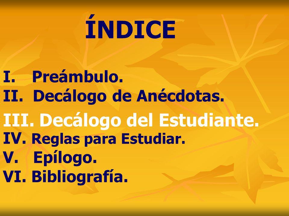 I. Preámbulo. II. Decálogo de Anécdotas. IV. Reglas para Estudiar. V. Epílogo. VI. Bibliografía. ÍNDICE III. Decálogo del Estudiante.