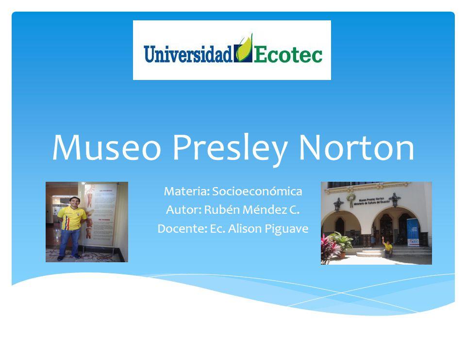Museo Presley Norton Materia: Socioeconómica Autor: Rubén Méndez C. Docente: Ec. Alison Piguave