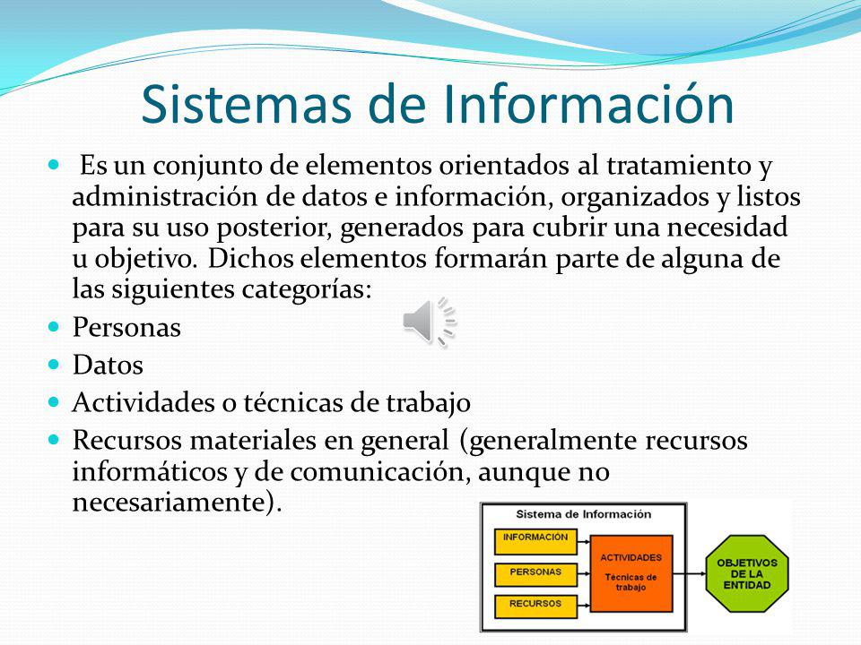 Sistemas de Información Es un conjunto de elementos orientados al tratamiento y administración de datos e información, organizados y listos para su uso posterior, generados para cubrir una necesidad u objetivo.