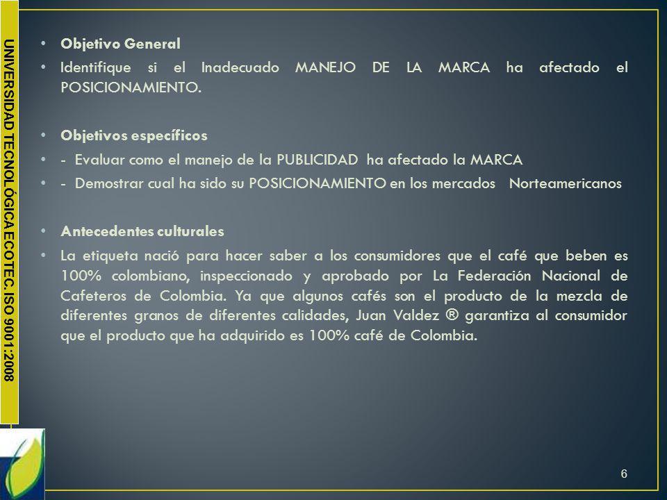 UNIVERSIDAD TECNOLÓGICA ECOTEC. ISO 9001:2008 Objetivo General Identifique si el Inadecuado MANEJO DE LA MARCA ha afectado el POSICIONAMIENTO. Objetiv